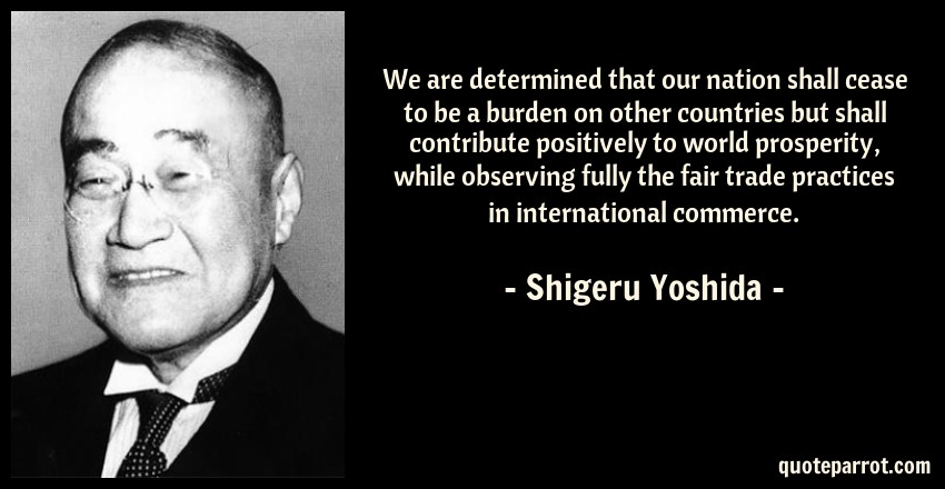 Shigeru Yoshida Quote: We are determined that our nation shall cease to be a burden on other countries but shall contribute positively to world prosperity, while observing fully the fair trade practices in international commerce.