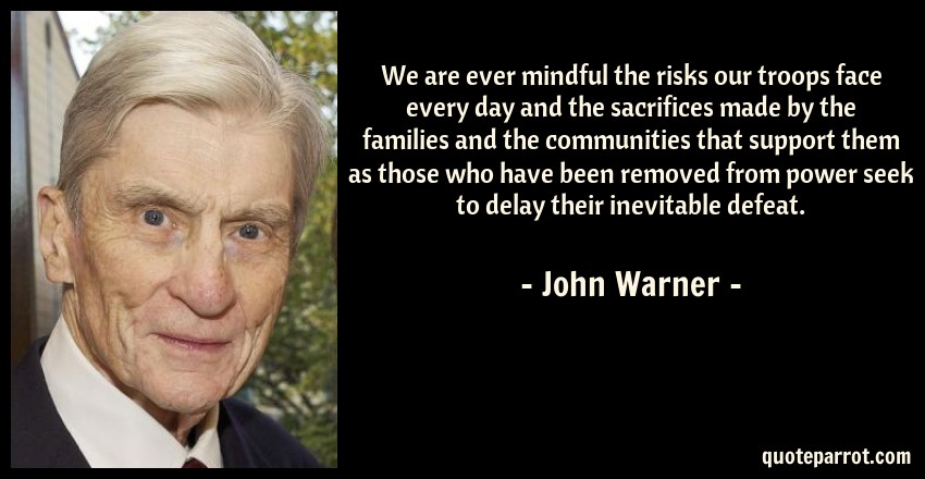 John Warner Quote: We are ever mindful the risks our troops face every day and the sacrifices made by the families and the communities that support them as those who have been removed from power seek to delay their inevitable defeat.
