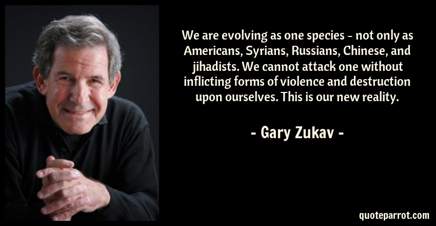 Gary Zukav Quote: We are evolving as one species - not only as Americans, Syrians, Russians, Chinese, and jihadists. We cannot attack one without inflicting forms of violence and destruction upon ourselves. This is our new reality.