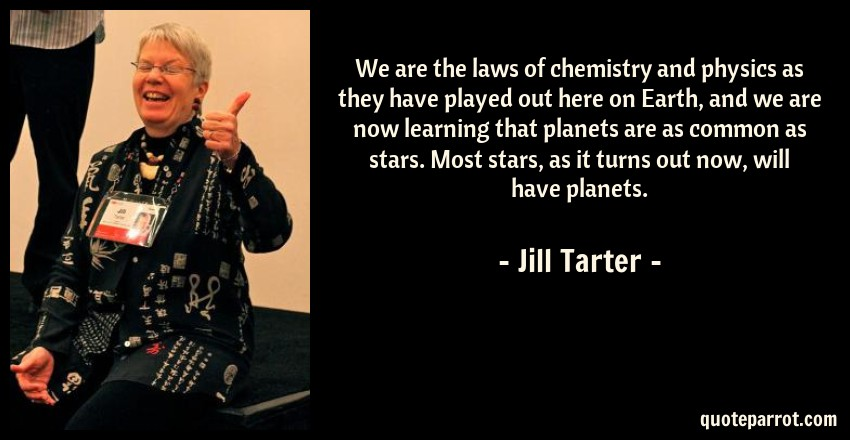 Jill Tarter Quote: We are the laws of chemistry and physics as they have played out here on Earth, and we are now learning that planets are as common as stars. Most stars, as it turns out now, will have planets.