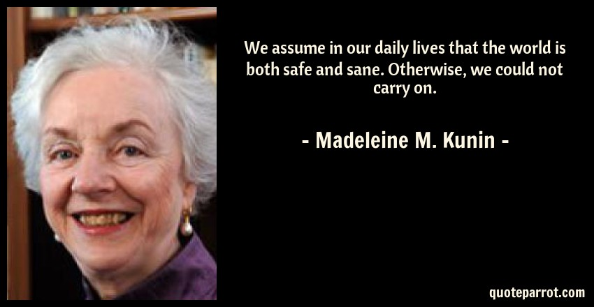 Madeleine M. Kunin Quote: We assume in our daily lives that the world is both safe and sane. Otherwise, we could not carry on.