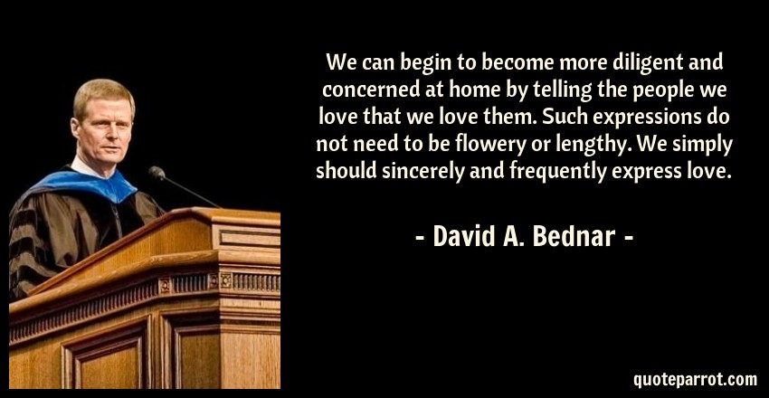 David A. Bednar Quote: We can begin to become more diligent and concerned at home by telling the people we love that we love them. Such expressions do not need to be flowery or lengthy. We simply should sincerely and frequently express love.