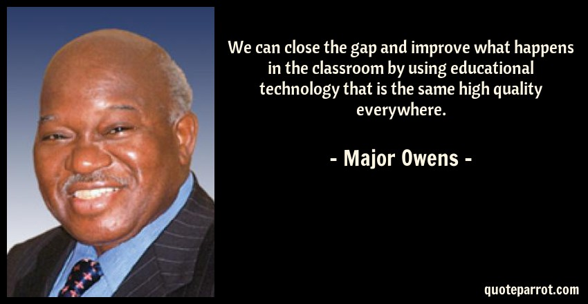 Major Owens Quote: We can close the gap and improve what happens in the classroom by using educational technology that is the same high quality everywhere.