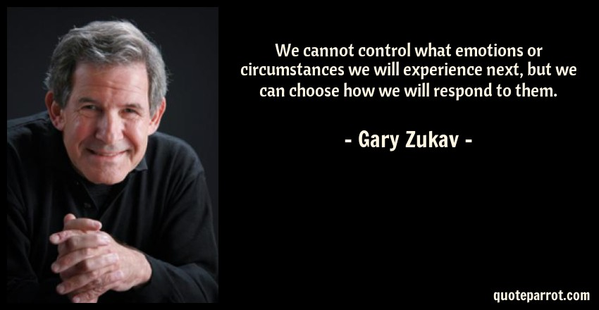 Gary Zukav Quote: We cannot control what emotions or circumstances we will experience next, but we can choose how we will respond to them.