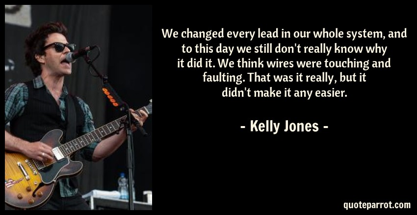 Kelly Jones Quote: We changed every lead in our whole system, and to this day we still don't really know why it did it. We think wires were touching and faulting. That was it really, but it didn't make it any easier.