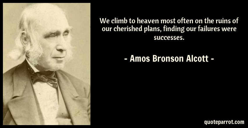 Amos Bronson Alcott Quote: We climb to heaven most often on the ruins of our cherished plans, finding our failures were successes.