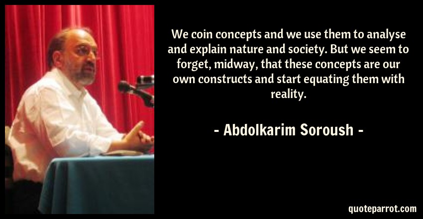 Abdolkarim Soroush Quote: We coin concepts and we use them to analyse and explain nature and society. But we seem to forget, midway, that these concepts are our own constructs and start equating them with reality.