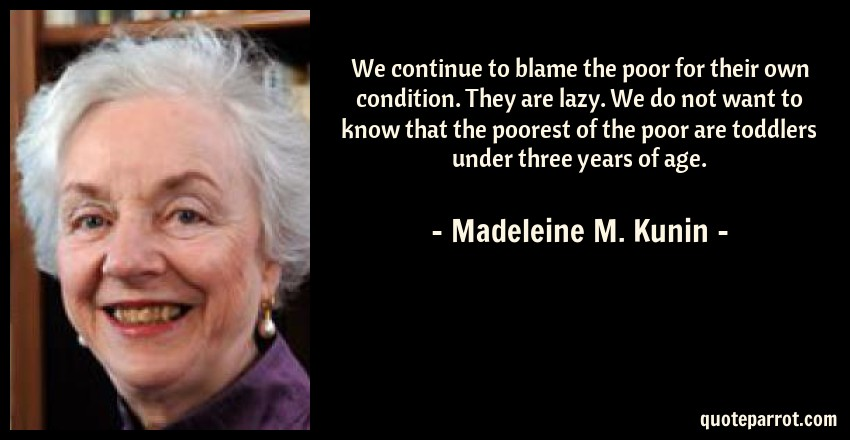 Madeleine M. Kunin Quote: We continue to blame the poor for their own condition. They are lazy. We do not want to know that the poorest of the poor are toddlers under three years of age.