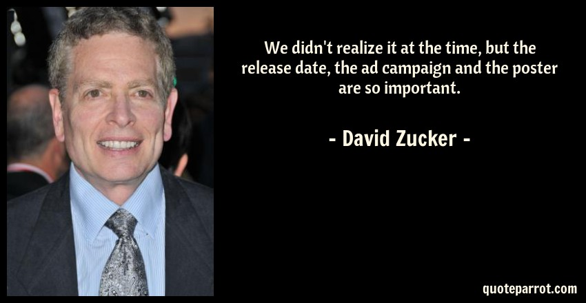 David Zucker Quote: We didn't realize it at the time, but the release date, the ad campaign and the poster are so important.