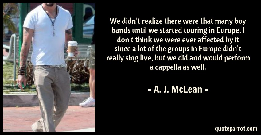 A. J. McLean Quote: We didn't realize there were that many boy bands until we started touring in Europe. I don't think we were ever affected by it since a lot of the groups in Europe didn't really sing live, but we did and would perform a cappella as well.