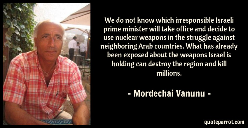 Mordechai Vanunu Quote: We do not know which irresponsible Israeli prime minister will take office and decide to use nuclear weapons in the struggle against neighboring Arab countries. What has already been exposed about the weapons Israel is holding can destroy the region and kill millions.