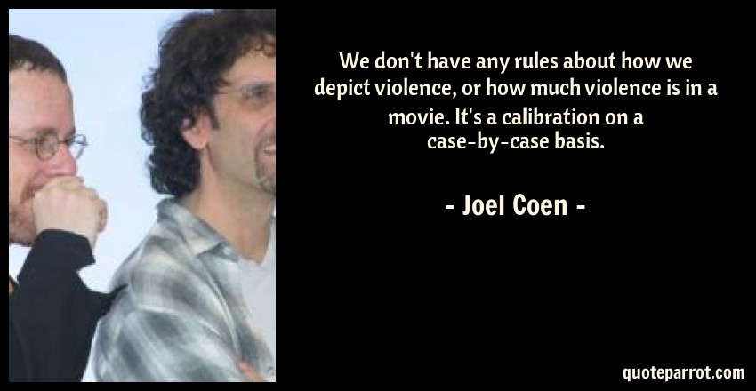 Joel Coen Quote: We don't have any rules about how we depict violence, or how much violence is in a movie. It's a calibration on a case-by-case basis.