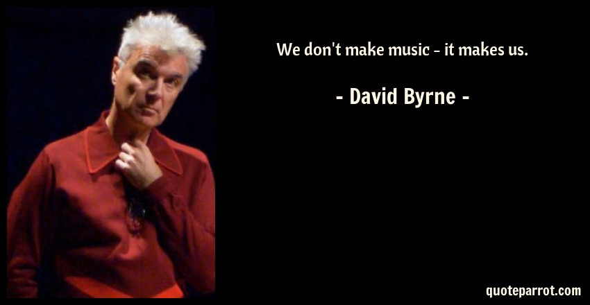 David Byrne Quote: We don't make music - it makes us.