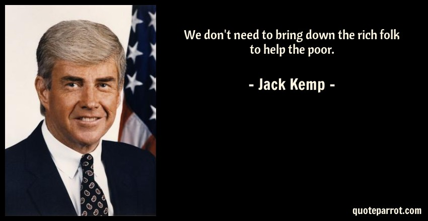 Jack Kemp Quote: We don't need to bring down the rich folk to help the poor.