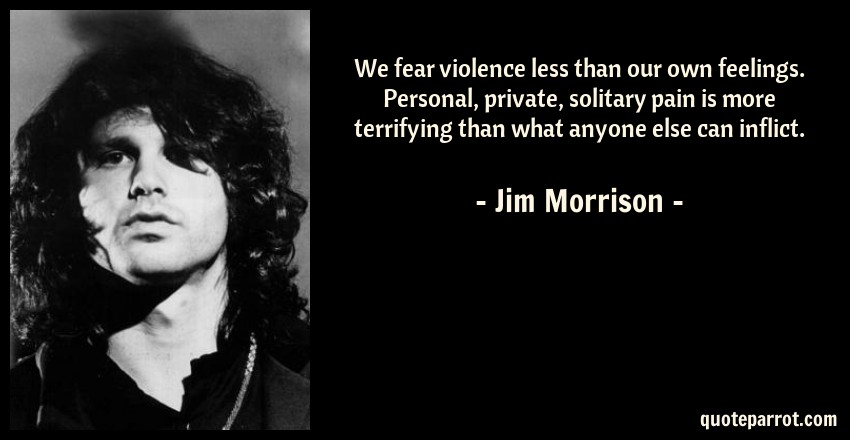 Jim Morrison Quote: We fear violence less than our own feelings. Personal, private, solitary pain is more terrifying than what anyone else can inflict.