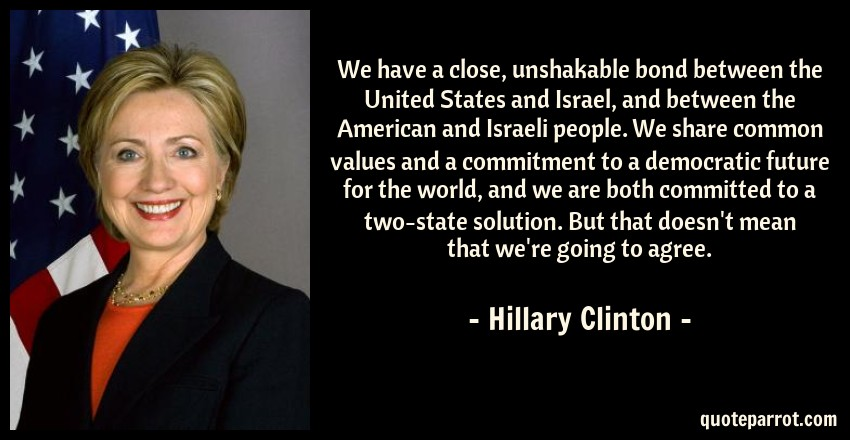 Hillary Clinton Quote: We have a close, unshakable bond between the United States and Israel, and between the American and Israeli people. We share common values and a commitment to a democratic future for the world, and we are both committed to a two-state solution. But that doesn't mean that we're going to agree.