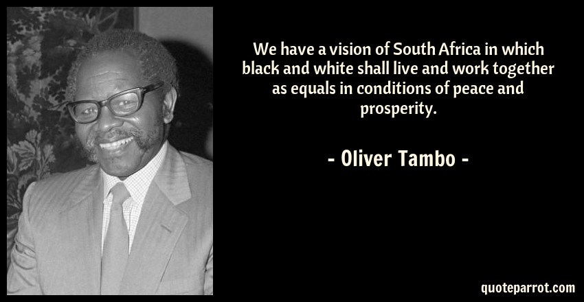 Oliver Tambo Quote: We have a vision of South Africa in which black and white shall live and work together as equals in conditions of peace and prosperity.