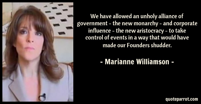Marianne Williamson Quote: We have allowed an unholy alliance of government - the new monarchy - and corporate influence - the new aristocracy - to take control of events in a way that would have made our Founders shudder.