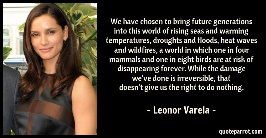 Leonor Varela Quote: We have chosen to bring future generations into this world of rising seas and warming temperatures, droughts and floods, heat waves and wildfires, a world in which one in four mammals and one in eight birds are at risk of disappearing forever. While the damage we've done is irreversible, that doesn't give us the right to do nothing.
