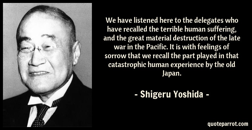 Shigeru Yoshida Quote: We have listened here to the delegates who have recalled the terrible human suffering, and the great material destruction of the late war in the Pacific. It is with feelings of sorrow that we recall the part played in that catastrophic human experience by the old Japan.