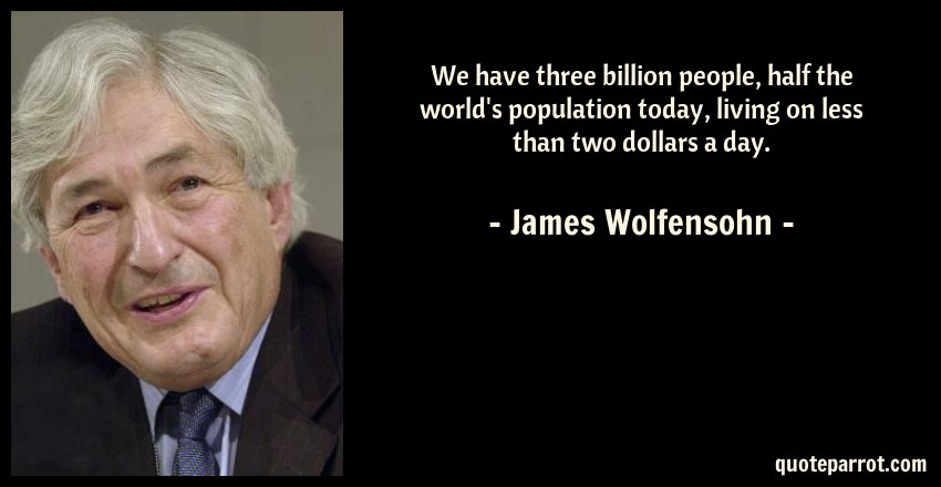 James Wolfensohn Quote: We have three billion people, half the world's population today, living on less than two dollars a day.