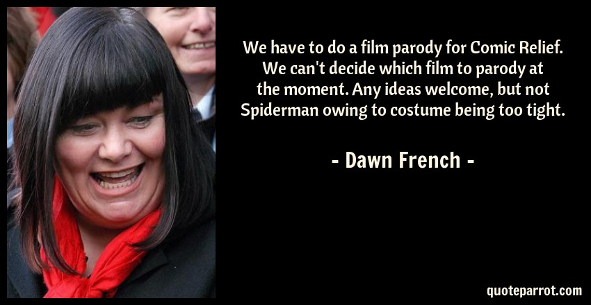 Dawn French Quote: We have to do a film parody for Comic Relief. We can't decide which film to parody at the moment. Any ideas welcome, but not Spiderman owing to costume being too tight.