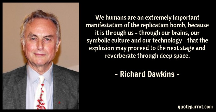 Richard Dawkins Quote: We humans are an extremely important manifestation of the replication bomb, because it is through us - through our brains, our symbolic culture and our technology - that the explosion may proceed to the next stage and reverberate through deep space.
