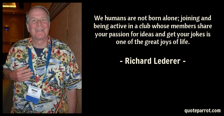 Richard Lederer Quote: We humans are not born alone; joining and being active in a club whose members share your passion for ideas and get your jokes is one of the great joys of life.