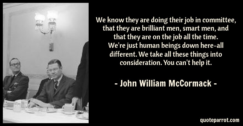 John William McCormack Quote: We know they are doing their job in committee, that they are brilliant men, smart men, and that they are on the job all the time. We're just human beings down here-all different. We take all these things into consideration. You can't help it.