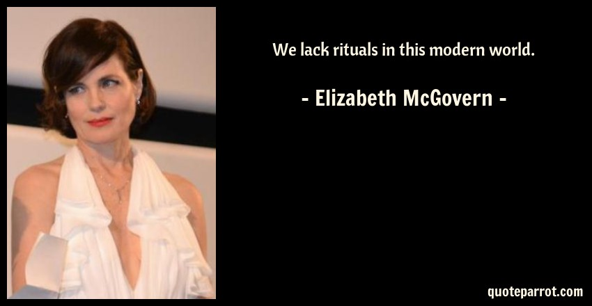 Elizabeth McGovern Quote: We lack rituals in this modern world.