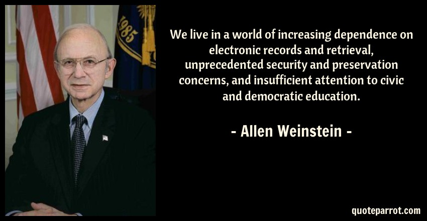Allen Weinstein Quote: We live in a world of increasing dependence on electronic records and retrieval, unprecedented security and preservation concerns, and insufficient attention to civic and democratic education.