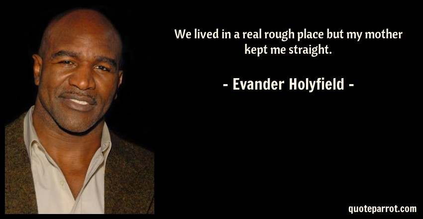 Evander Holyfield Quote: We lived in a real rough place but my mother kept me straight.