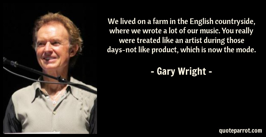 Gary Wright Quote: We lived on a farm in the English countryside, where we wrote a lot of our music. You really were treated like an artist during those days-not like product, which is now the mode.