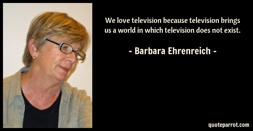 Barbara Ehrenreich Quote: We love television because television brings us a world in which television does not exist.