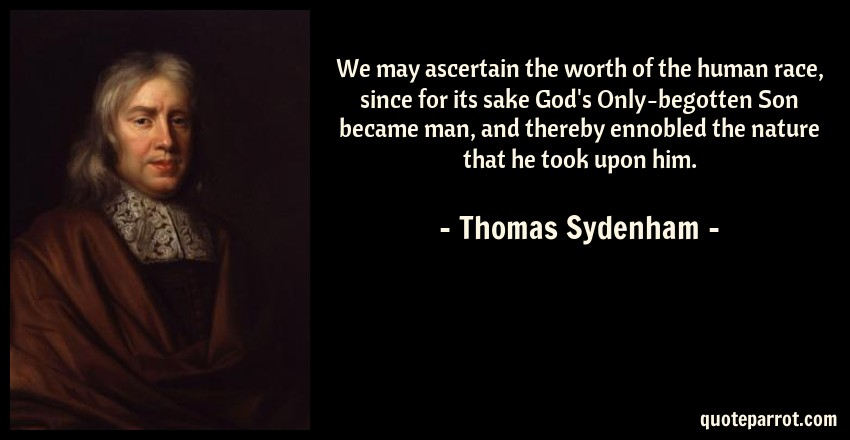 Thomas Sydenham Quote: We may ascertain the worth of the human race, since for its sake God's Only-begotten Son became man, and thereby ennobled the nature that he took upon him.