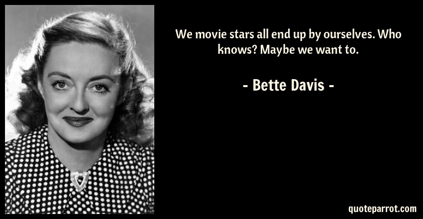 Bette Davis Quote: We movie stars all end up by ourselves. Who knows? Maybe we want to.