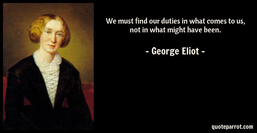 George Eliot Quote: We must find our duties in what comes to us, not in what might have been.