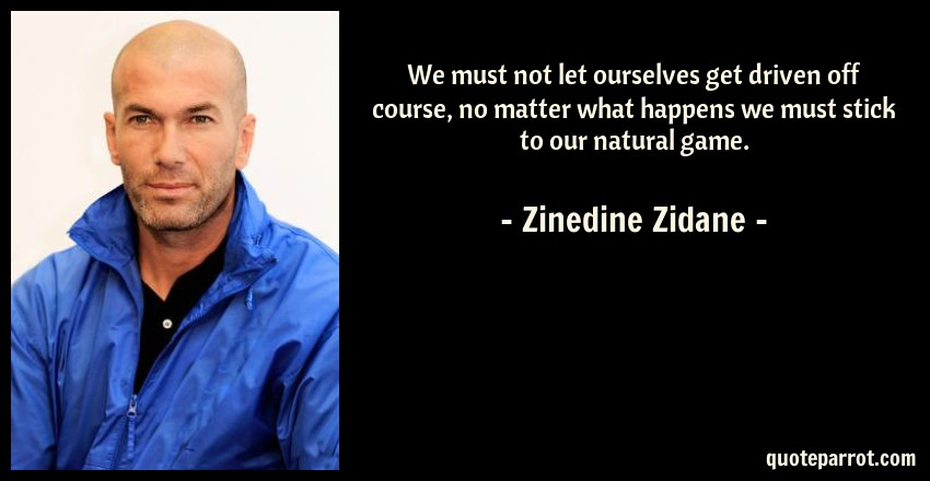 Zinedine Zidane Quote: We must not let ourselves get driven off course, no matter what happens we must stick to our natural game.