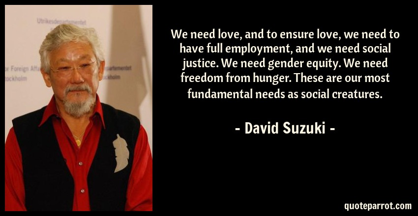 David Suzuki Quote: We need love, and to ensure love, we need to have full employment, and we need social justice. We need gender equity. We need freedom from hunger. These are our most fundamental needs as social creatures.