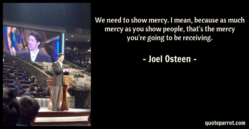 Joel Osteen Quote: We need to show mercy. I mean, because as much mercy as you show people, that's the mercy you're going to be receiving.