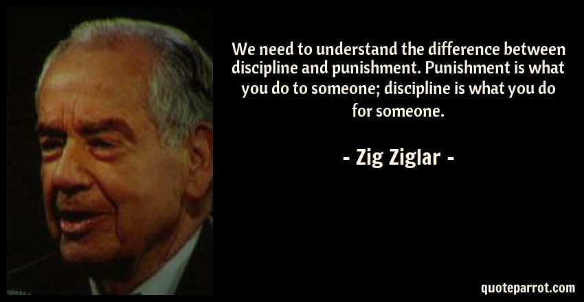 Zig Ziglar Quote: We need to understand the difference between discipline and punishment. Punishment is what you do to someone; discipline is what you do for someone.