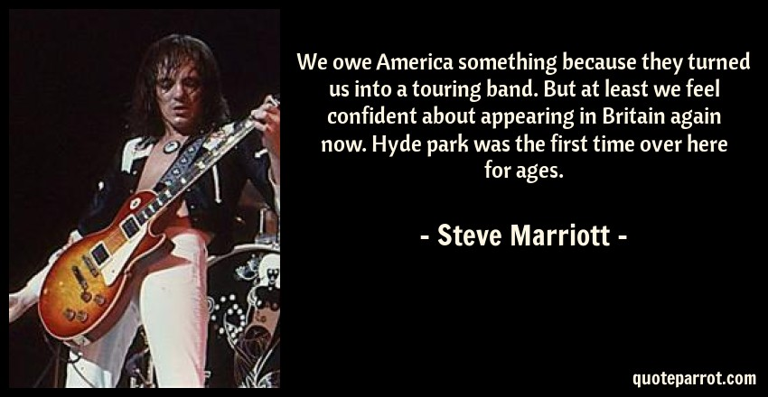 Steve Marriott Quote: We owe America something because they turned us into a touring band. But at least we feel confident about appearing in Britain again now. Hyde park was the first time over here for ages.