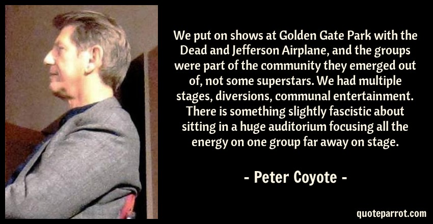 Peter Coyote Quote: We put on shows at Golden Gate Park with the Dead and Jefferson Airplane, and the groups were part of the community they emerged out of, not some superstars. We had multiple stages, diversions, communal entertainment. There is something slightly fascistic about sitting in a huge auditorium focusing all the energy on one group far away on stage.