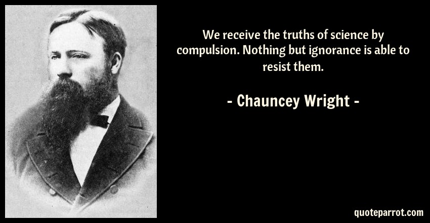 Chauncey Wright Quote: We receive the truths of science by compulsion. Nothing but ignorance is able to resist them.
