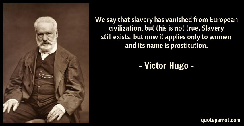 Victor Hugo Quote: We say that slavery has vanished from European civilization, but this