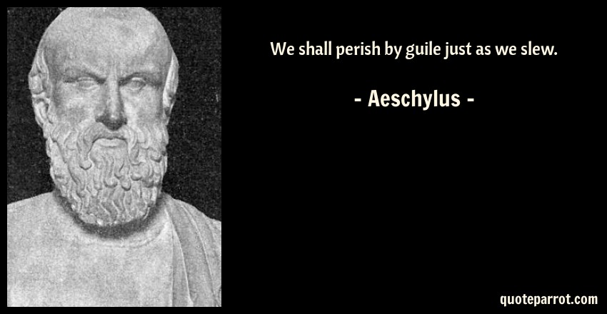 Aeschylus Quote: We shall perish by guile just as we slew.