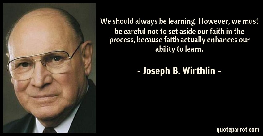 Joseph B. Wirthlin Quote: We should always be learning. However, we must be careful not to set aside our faith in the process, because faith actually enhances our ability to learn.