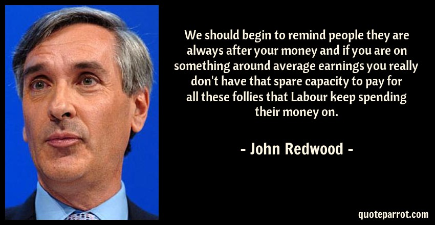 John Redwood Quote: We should begin to remind people they are always after your money and if you are on something around average earnings you really don't have that spare capacity to pay for all these follies that Labour keep spending their money on.