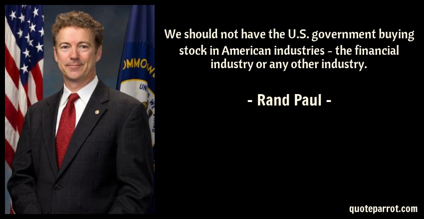 Rand Paul Quote: We should not have the U.S. government buying stock in American industries - the financial industry or any other industry.
