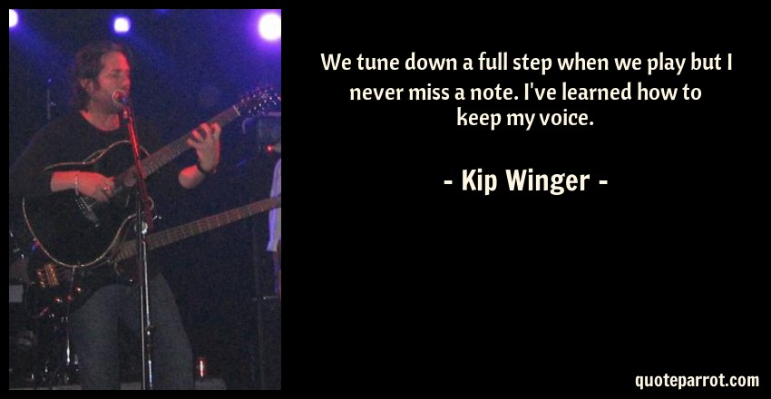 Kip Winger Quote: We tune down a full step when we play but I never miss a note. I've learned how to keep my voice.